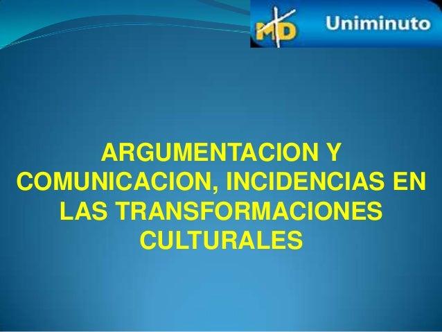 ARGUMENTACION YCOMUNICACION, INCIDENCIAS EN  LAS TRANSFORMACIONES        CULTURALES