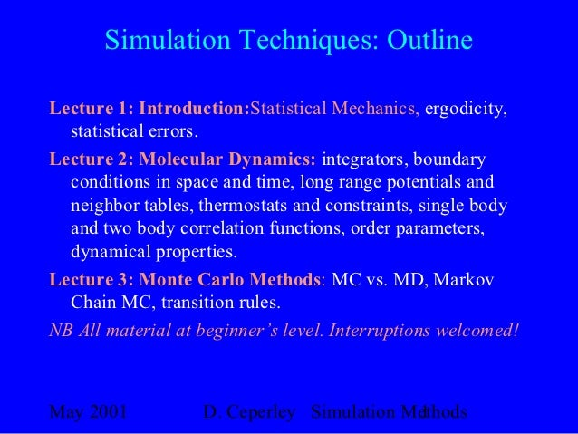 Simulation Techniques: OutlineLecture 1: Introduction:Statistical Mechanics, ergodicity,  statistical errors.Lecture 2: Mo...