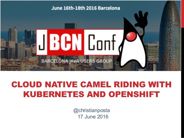 CLOUD NATIVE CAMEL RIDING WITH KUBERNETES AND OPENSHIFT @christianposta 17 June 2016
