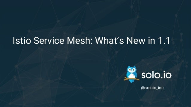 Istio Service Mesh: What's New in 1.1 @soloio_inc