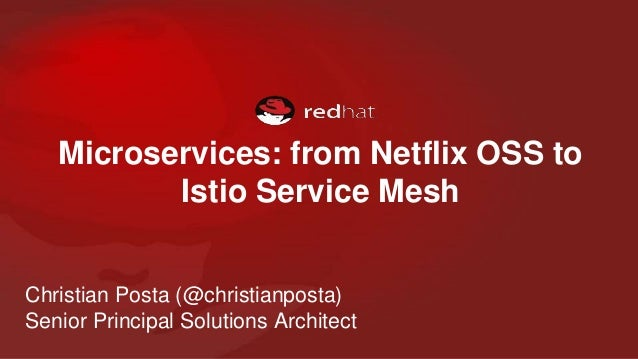 Microservices: from Netflix OSS to Istio Service Mesh Christian Posta (@christianposta) Senior Principal Solutions Archite...