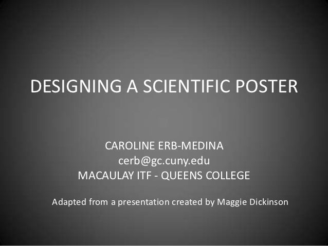 DESIGNING A SCIENTIFIC POSTER          CAROLINE ERB-MEDINA            cerb@gc.cuny.edu       MACAULAY ITF - QUEENS COLLEGE...