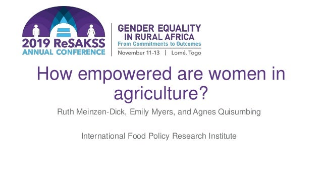 How empowered are women in agriculture? Ruth Meinzen-Dick, Emily Myers, and Agnes Quisumbing International Food Policy Res...