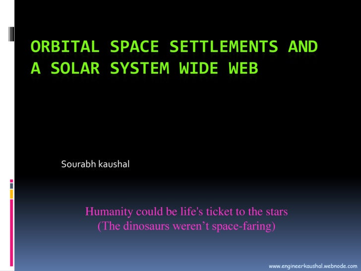 Orbital Space Settlements and a Solar System Wide Web<br />Sourabh kaushal<br />Humanity could be life's ticket to th...