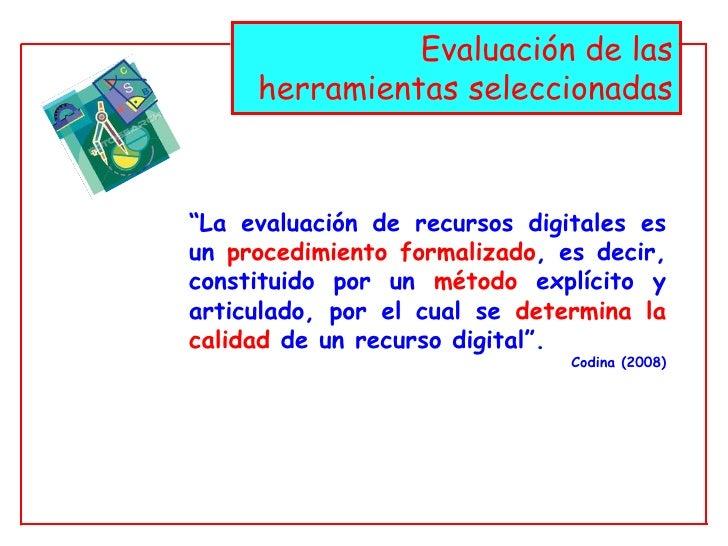 """Evaluación de las herramientas seleccionadas """" La evaluación de recursos digitales es un  procedimiento formalizado , es d..."""