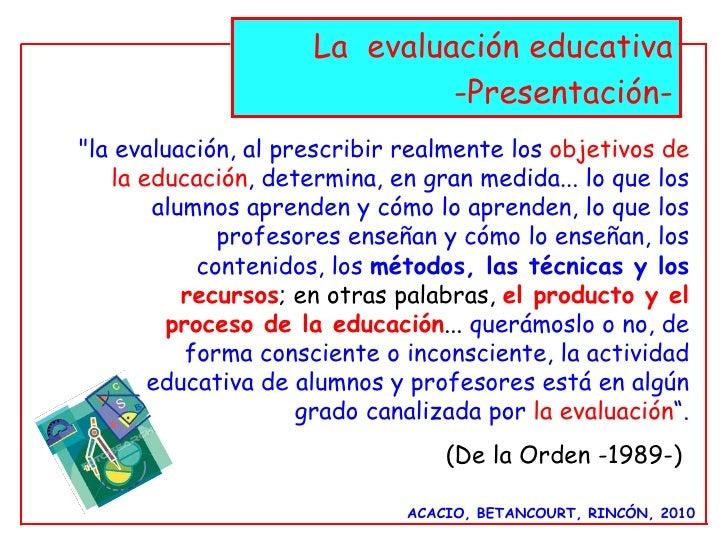 """La  evaluación educativa -Presentación- ACACIO, BETANCOURT, RINCÓN, 2010 """"la evaluación, al prescribir realmente los ..."""