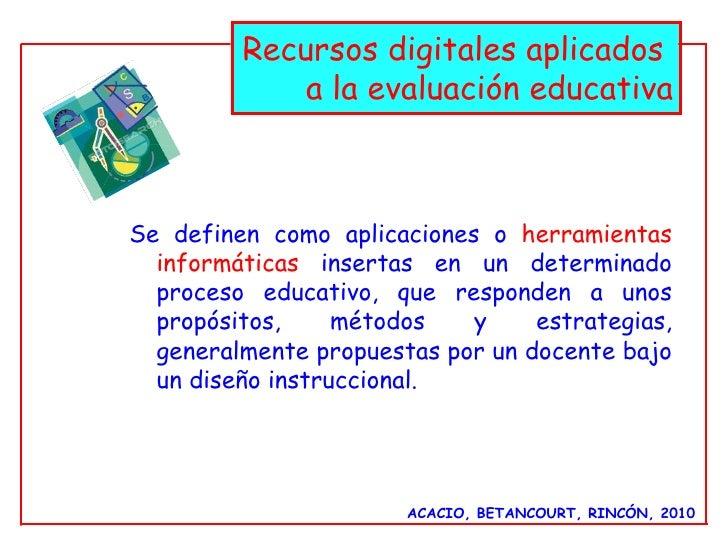 ACACIO, BETANCOURT, RINCÓN, 2010 Recursos digitales aplicados  a la evaluación educativa Se definen como aplicaciones o   ...