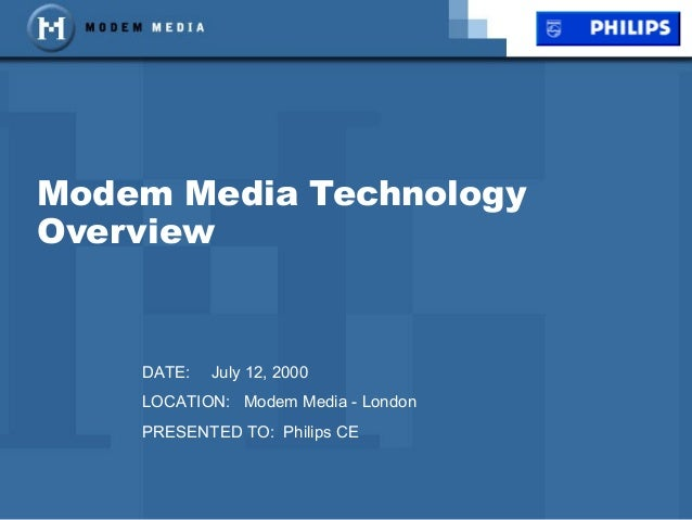 Modem Media Technology Overview DATE: July 12, 2000 LOCATION: Modem Media - London PRESENTED TO: Philips CE