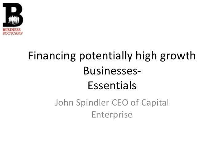 Financing potentially high growth           Businesses-            Essentials     John Spindler CEO of Capital            ...