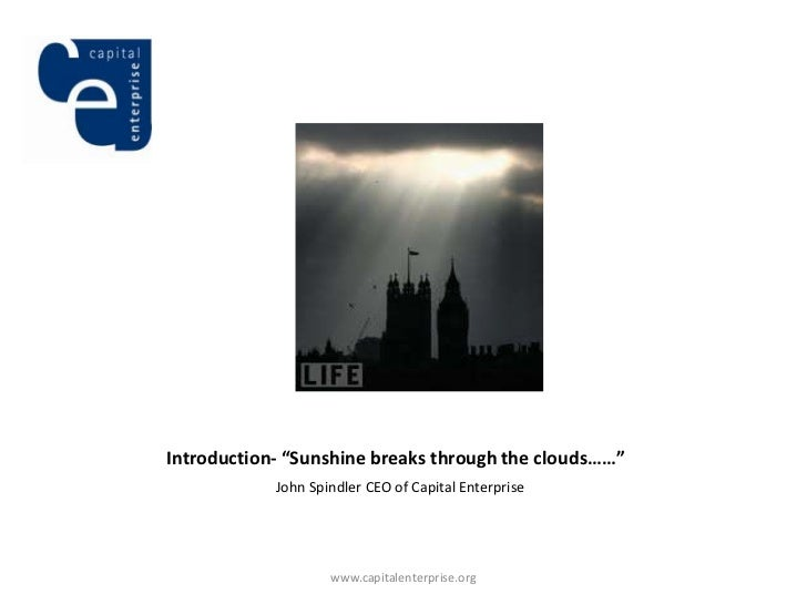 "Introduction- ""Sunshine breaks through the clouds……""            John Spindler CEO of Capital Enterprise                   ..."