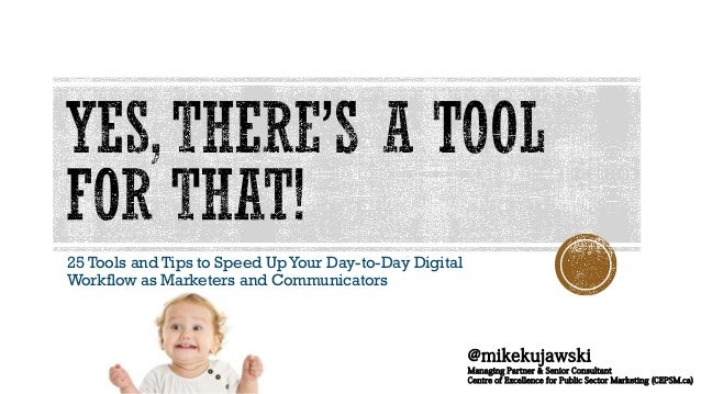 25 Tools and Tips to Speed Up Your Day-to-Day Digital Workflow as Marketers and Communicators @mikekujawski Managing Partn...