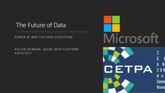 The Future of Data POWER BI AND THE DATA ECOSYSTEM KELLYN GORMAN, AZURE DATA PLATFORM ARCHITECT