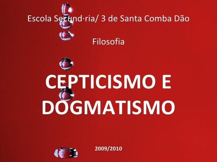 Escola Secundária/ 3 de Santa Comba Dão               Filosofia   CEPTICISMO E   DOGMATISMO                2009/2010
