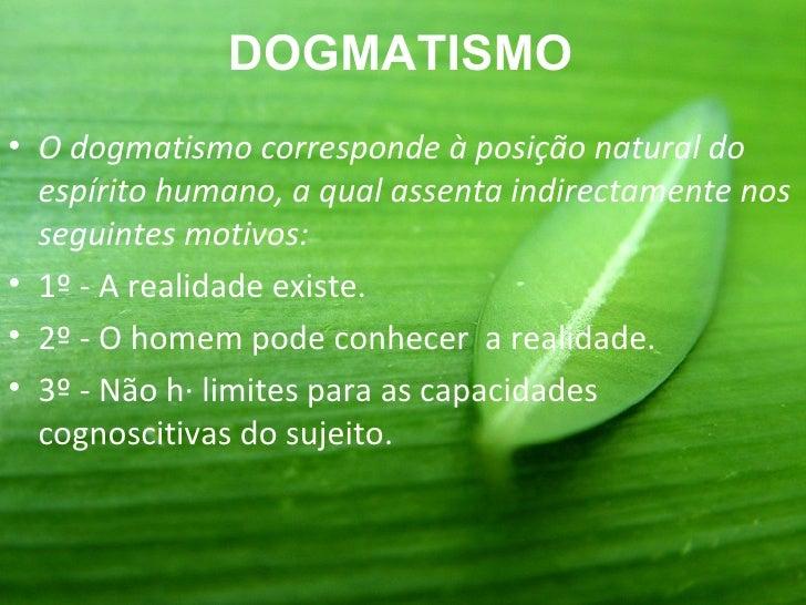 DOGMATISMO• O dogmatismo corresponde à posição natural do  espírito humano, a qual assenta indirectamente nos  seguintes m...