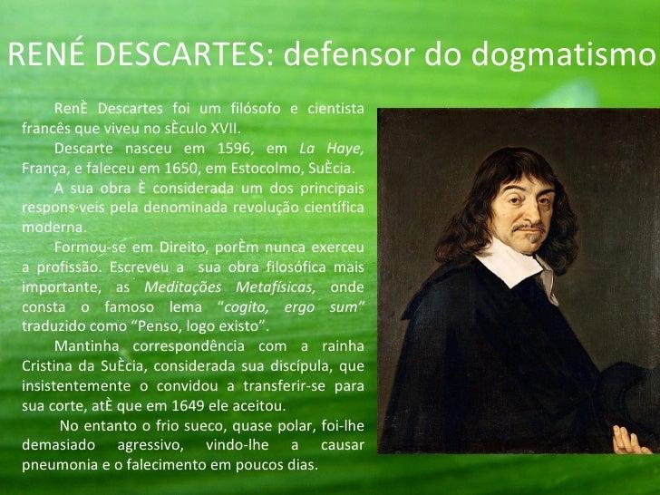 RENÉ DESCARTES: defensor do dogmatismo.      René Descartes foi um filósofo e cientistafrancês que viveu no século XVII.  ...