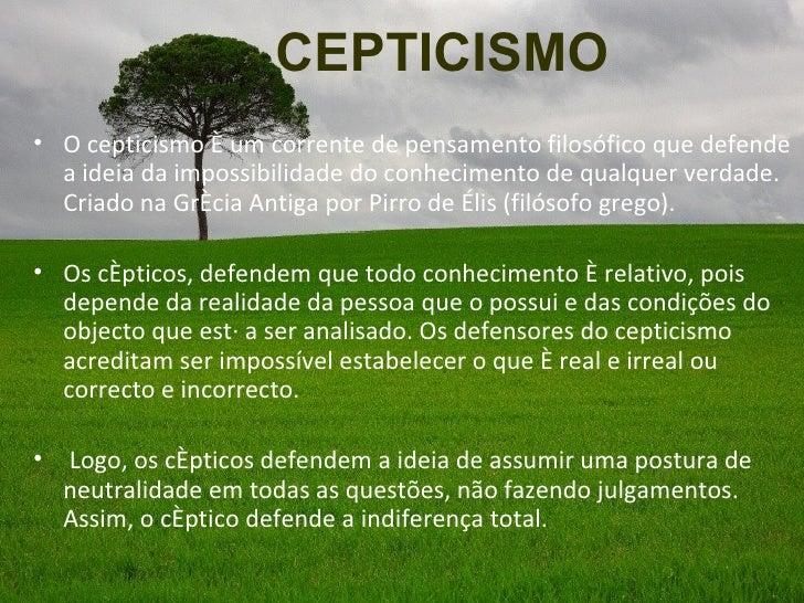 CEPTICISMO• O cepticismo é um corrente de pensamento filosófico que defende  a ideia da impossibilidade do conhecimento de...