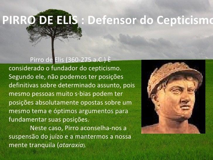 PIRRO DE ELIS : Defensor do Cepticismo         Pirro de Elis (360-275 a.C.) é considerado o fundador do cepticismo. Segund...