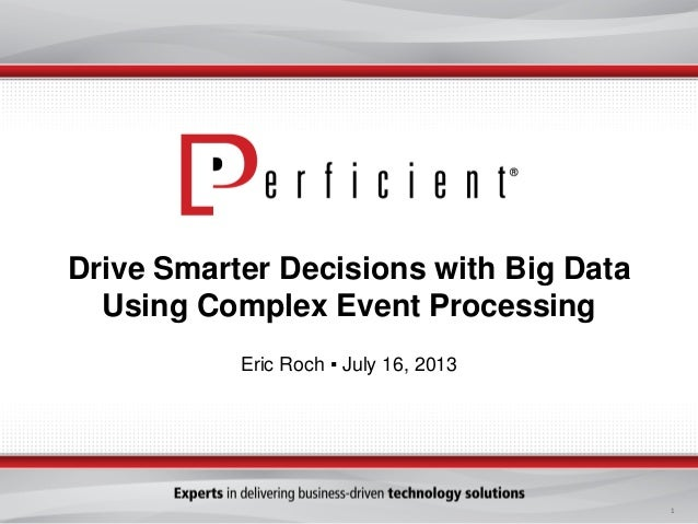 1 Drive Smarter Decisions with Big Data Using Complex Event Processing Eric Roch ▪ July 16, 2013