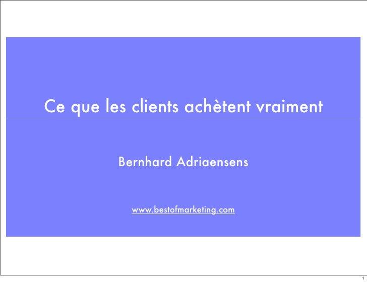 Ce que les clients achètent vraiment            Bernhard Adriaensens              www.bestofmarketing.com                 ...