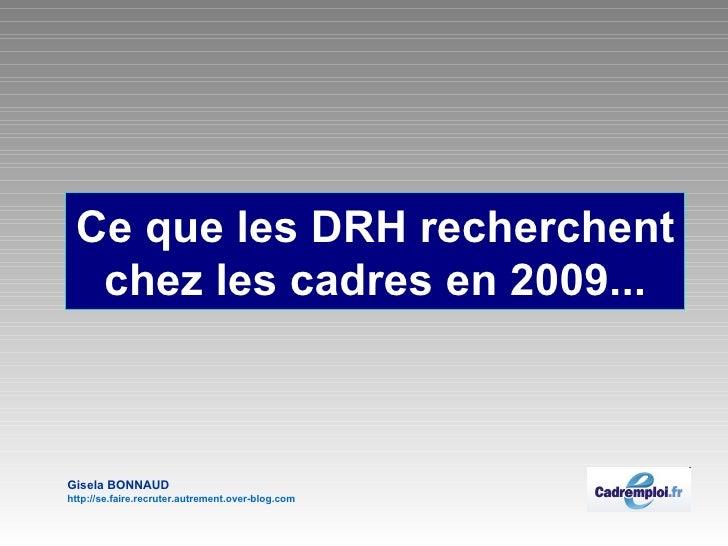 Ce que les DRH recherchent chez les cadres en 2009... Gisela BONNAUD http://se.faire.recruter.autrement.over-blog.com