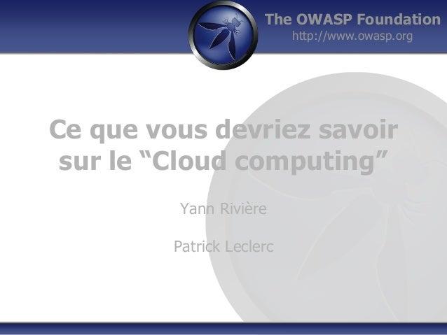 """The OWASP Foundation http://www.owasp.org Ce que vous devriez savoir sur le """"Cloud computing"""" Yann Rivière Patrick Leclerc"""