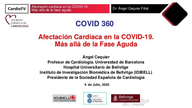 Afectación cardiaca en la COVID-19. Más allá de la fase aguda Dr. Ángel Cequier Fillat COVID 360 Afectación Cardíaca en la...