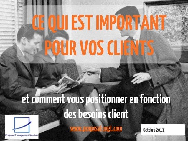 CE QUI EST IMPORTANT POUR VOS CLIENTS et comment vous positionner en fonction des besoins client www.proposal-mgt.com  Oct...