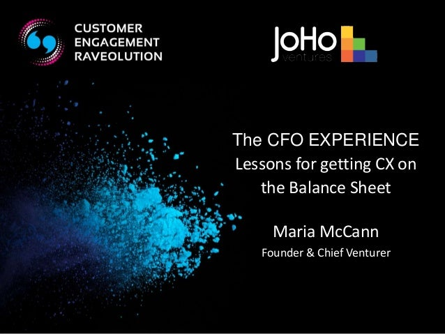The CFO EXPERIENCE  Lessons for getting CX on  the Balance Sheet  Maria McCann  Founder & Chief Venturer