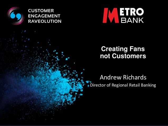 Creating Fans  not Customers  Andrew Richards  Director of Regional Retail Banking