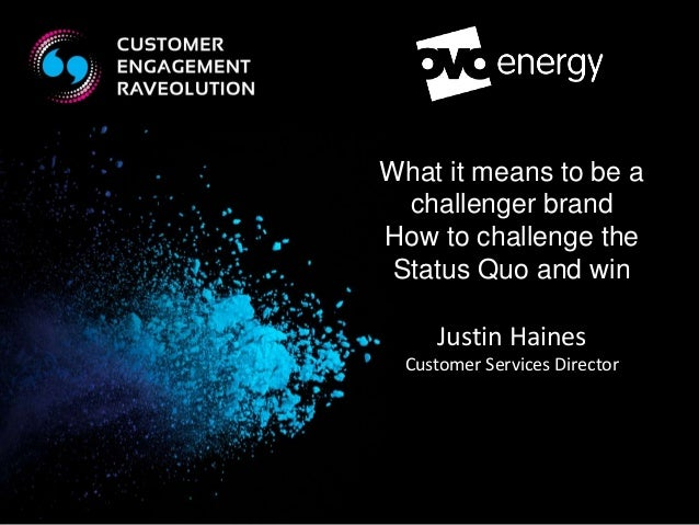 What it means to be a  challenger brand  How to challenge the  Status Quo and win  Justin Haines  Customer Services Direct...