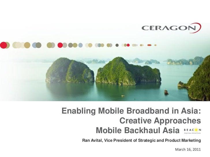 Enabling Mobile Broadband in Asia:              Creative Approaches        Mobile Backhaul Asia     Ran Avital, Vice Presi...