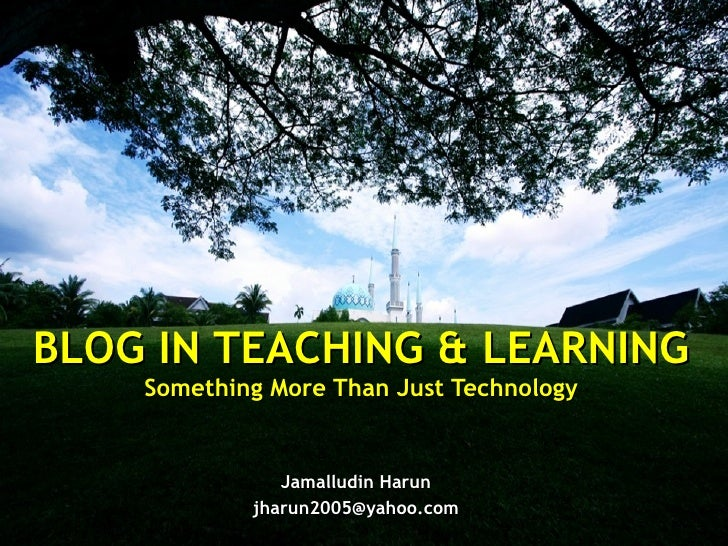 Jamalludin Harun [email_address] BLOG IN TEACHING & LEARNING Something More Than Just Technology