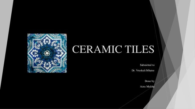 CERAMIC TILES Submitted to Dr. Vrushali Mhatre Done by Azra Maliha