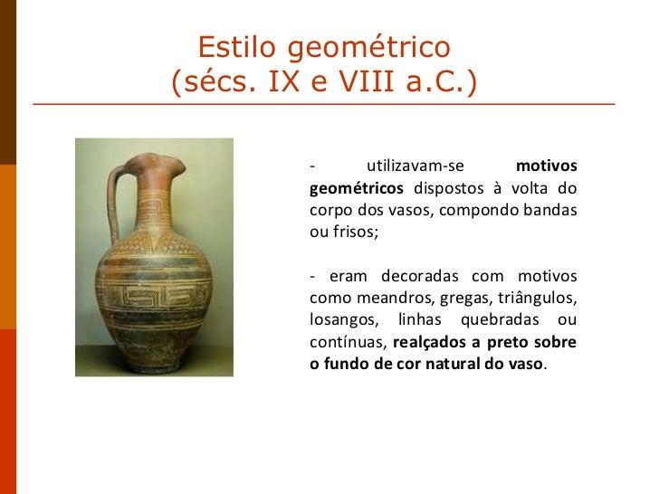 - utilizavam-se  motivos geométricos  dispostos à volta do corpo dos vasos, compondo bandas ou frisos;  - eram decoradas c...