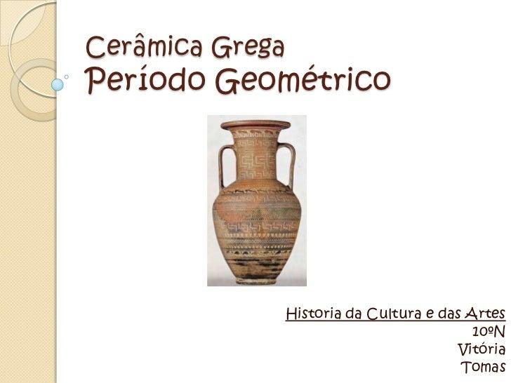 Cerâmica GregaPeríodo Geométrico             Historia da Cultura e das Artes                                        10ºN  ...