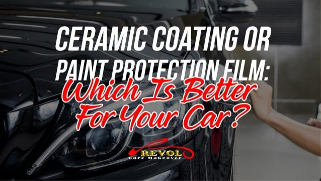 Ceramic Coating Or Paint Protection Film: Which Is Better For Your Car?