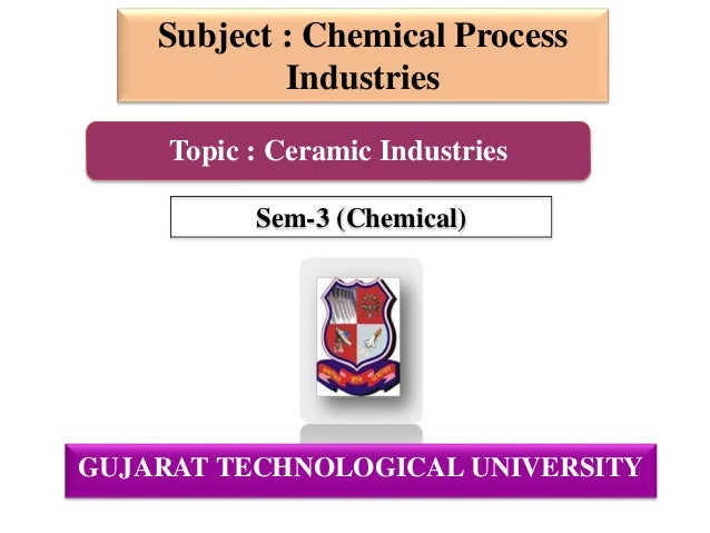 GUJARAT TECHNOLOGICAL UNIVERSITY Subject : Chemical Process Industries Sem-3 (Chemical) Topic : Ceramic Industries