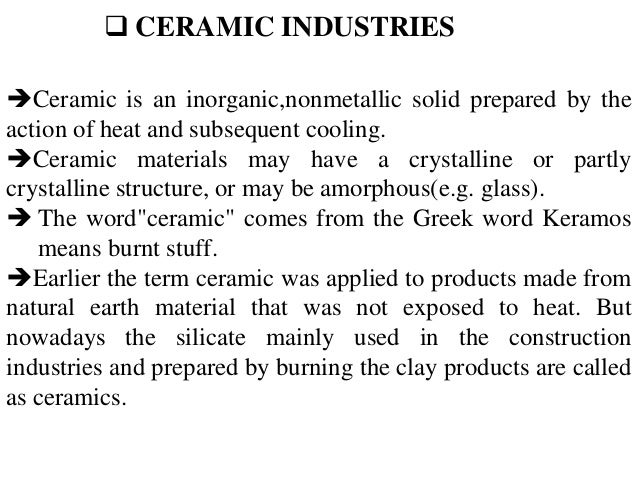  CERAMIC INDUSTRIES Ceramic is an inorganic,nonmetallic solid prepared by the action of heat and subsequent cooling. Ce...