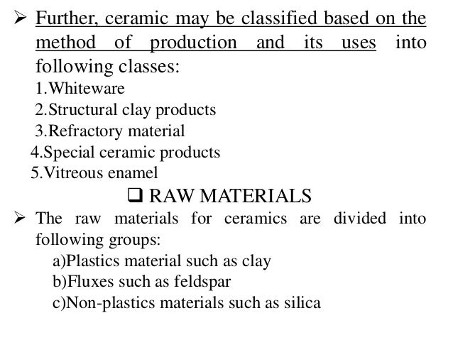  Further, ceramic may be classified based on the method of production and its uses into following classes: 1.Whiteware 2....