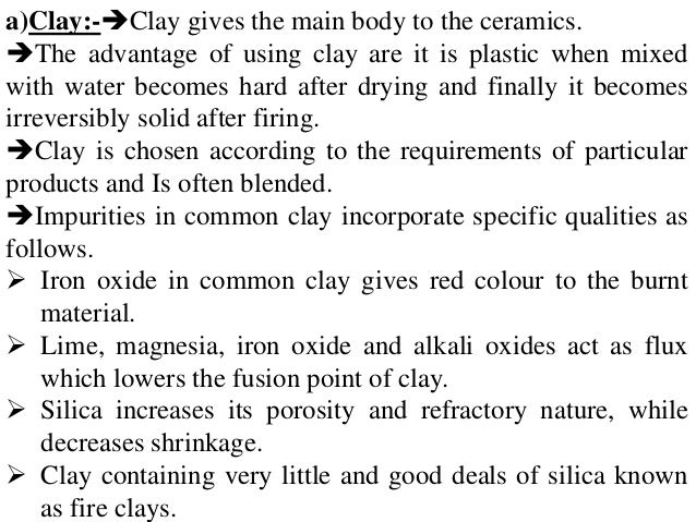 a)Clay:-Clay gives the main body to the ceramics. The advantage of using clay are it is plastic when mixed with water be...