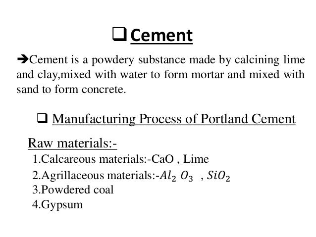 Cement Cement is a powdery substance made by calcining lime and clay,mixed with water to form mortar and mixed with sand...