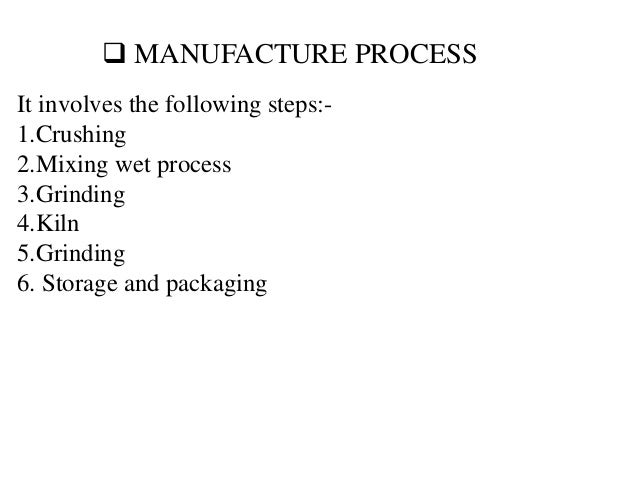  MANUFACTURE PROCESS It involves the following steps:- 1.Crushing 2.Mixing wet process 3.Grinding 4.Kiln 5.Grinding 6. St...