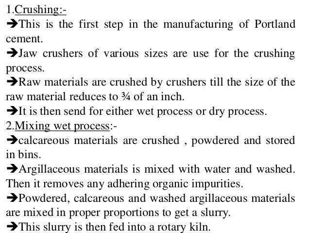 1.Crushing:- This is the first step in the manufacturing of Portland cement. Jaw crushers of various sizes are use for t...
