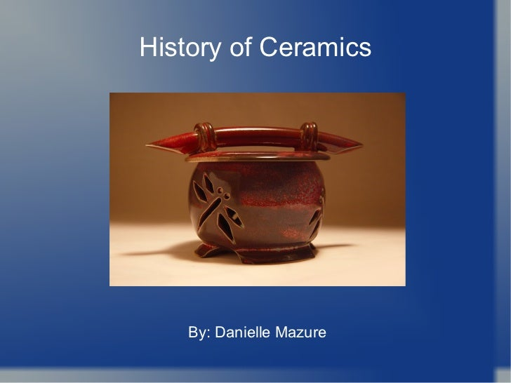 History of Ceramics By: Danielle Mazure