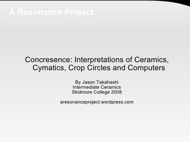 A Resonance Project <ul><ul><li>Concresence: Interpretations of Ceramics, Cymatics, Crop Circles and Computers </li></ul><...