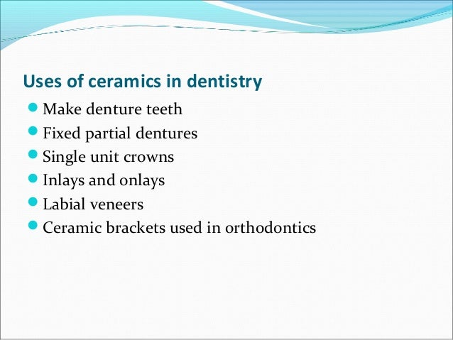 Uses of ceramics in dentistry Make denture teeth Fixed partial dentures Single unit crowns Inlays and onlays Labial v...