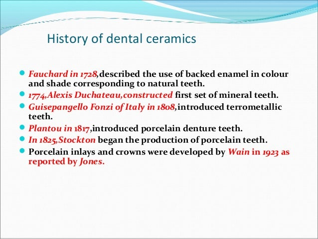 History of dental ceramics Fauchard in 1728,described the use of backed enamel in colour and shade corresponding to natur...
