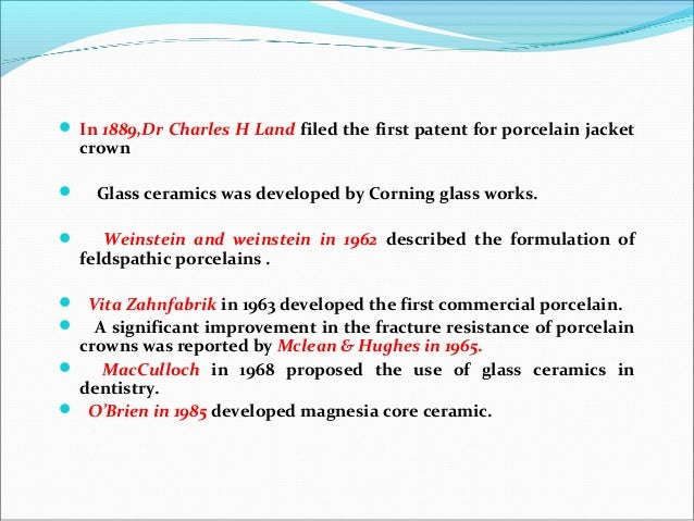  In 1889,Dr Charles H Land filed the first patent for porcelain jacket crown  Glass ceramics was developed by Corning gl...