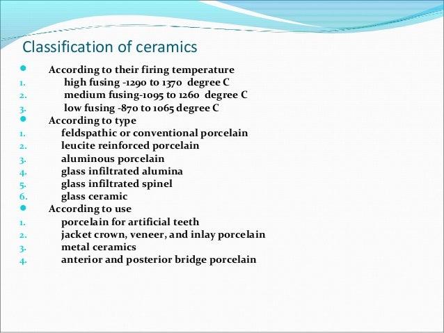 Classification of ceramics  According to their firing temperature 1. high fusing -1290 to 1370 degree C 2. medium fusing-...