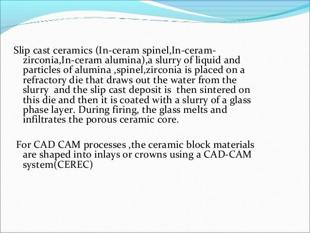 Slip cast ceramics (In-ceram spinel,In-ceram- zirconia,In-ceram alumina),a slurry of liquid and particles of alumina ,spin...